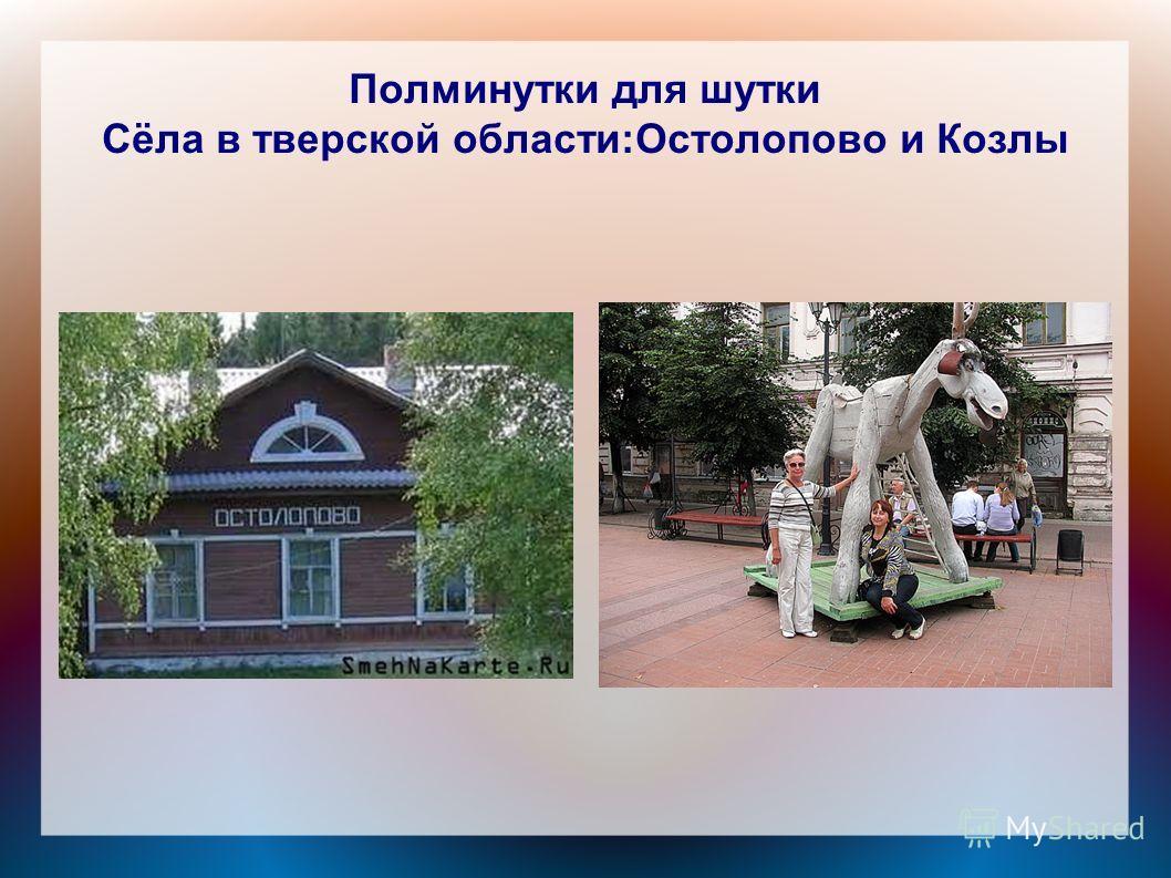 Полминутки для шутки Сёла в тверской области:Остолопово и Козлы