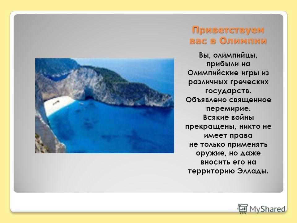 Приветствуем вас в Олимпии Вы, олимпийцы, прибыли на Олимпийские игры из различных греческих государств. Объявлено священное перемирие. Всякие войны прекращены, никто не имеет права не только применять оружие, но даже вносить его на территорию Эллады