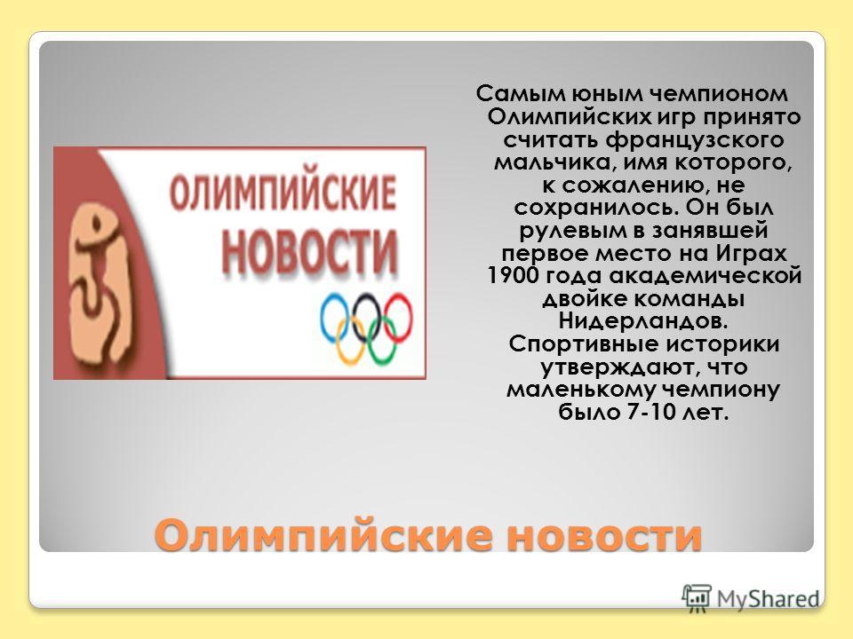 Олимпийские новости Самым юным чемпионом Олимпийских игр принято считать французского мальчика, имя которого, к сожалению, не сохранилось. Он был рулевым в занявшей первое место на Играх 1900 года академической двойке команды Нидерландов. Спортивные