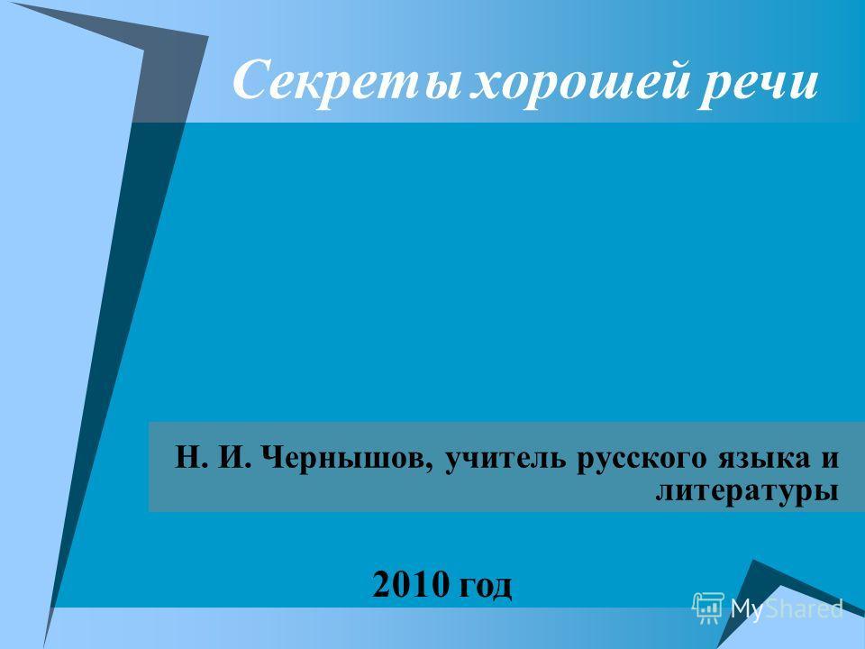 Секреты хорошей речи Н. И. Чернышов, учитель русского языка и литературы 2010 год