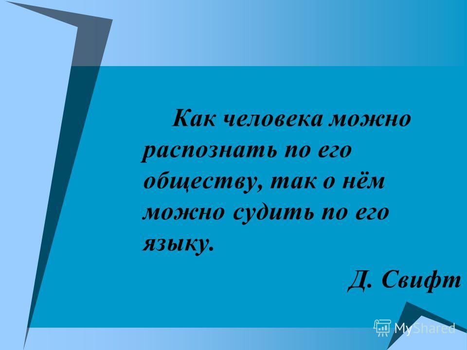 Как человека можно распознать по его обществу, так о нём можно судить по его языку. Д. Свифт