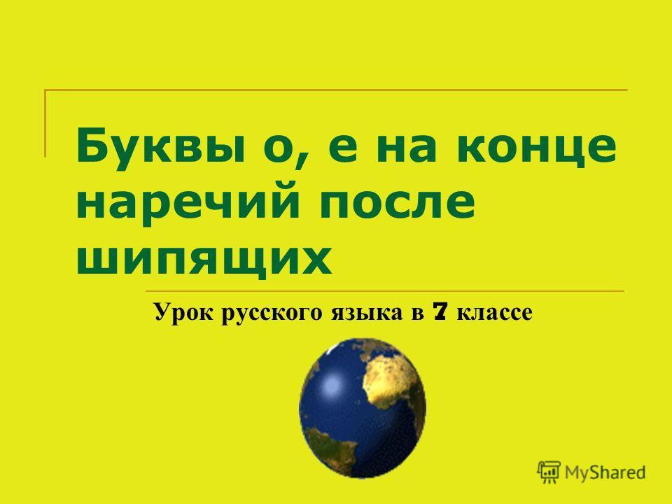 Буквы о, е на конце наречий после шипящих Урок русского языка в 7 классе