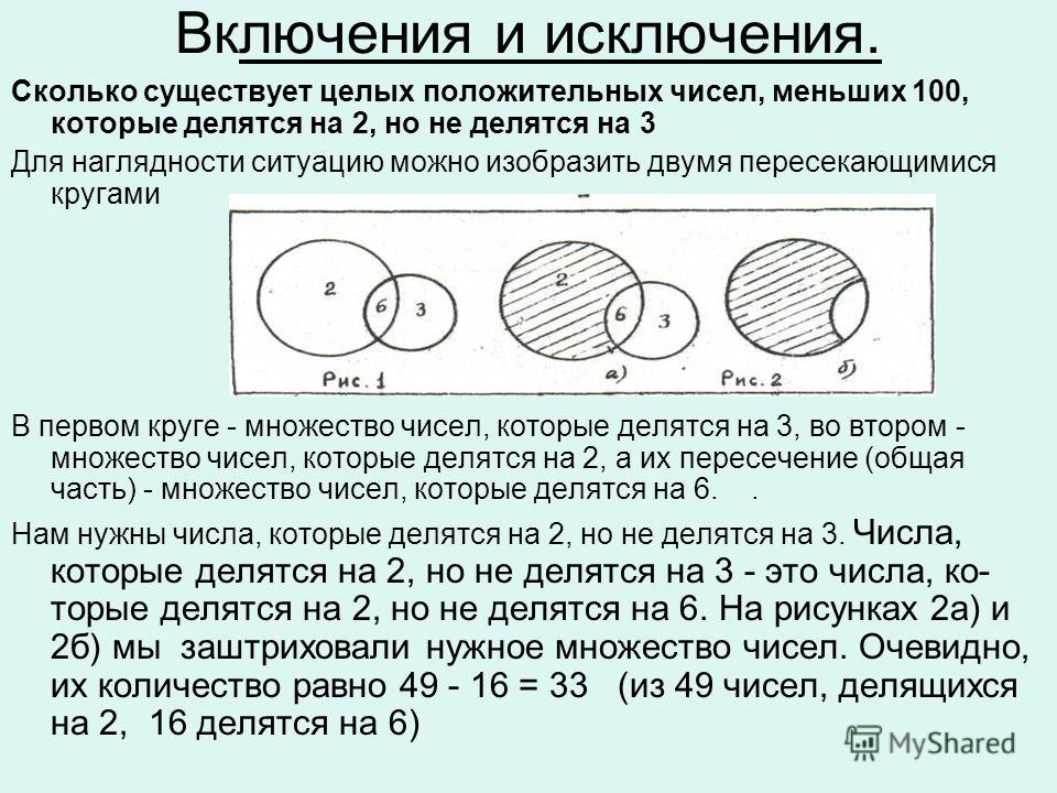 Включения и исключения. Сколько существует целых положительных чисел, меньших 100, которые делятся на 2, но не делятся на 3 Для наглядности ситуацию можно изобразить двумя пересекающимися кругами В первом круге - множество чисел, которые делятся на
