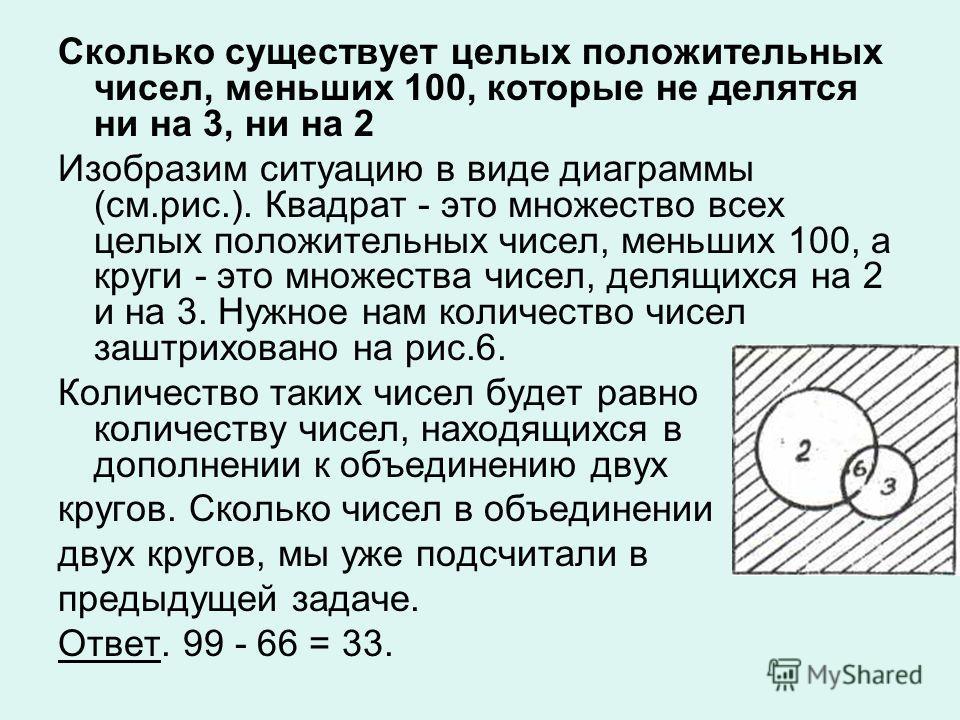 Сколько существует целых положительных чисел, меньших 100, которые не делятся ни на 3, ни на 2 Изобразим ситуацию в виде диаграммы (см.рис.). Квадрат - это множество всех целых положительных чисел, меньших 100, а круги - это множества чисел, делящихс