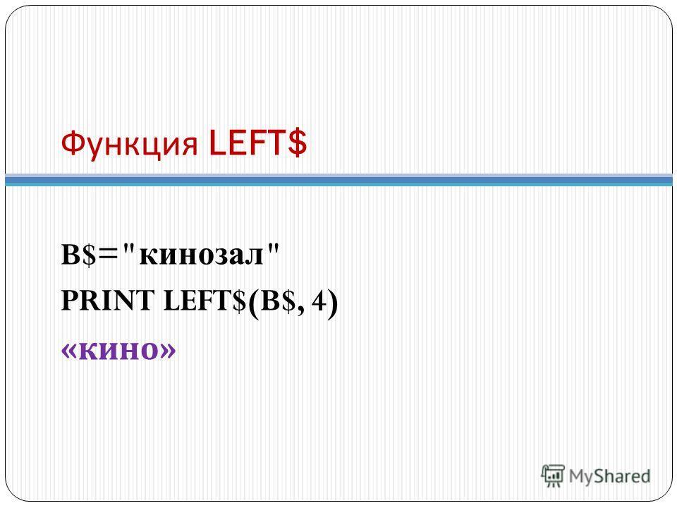 Функция LEFT$ B$= кинозал  PRINT LEFT$(B$, 4) « кино »