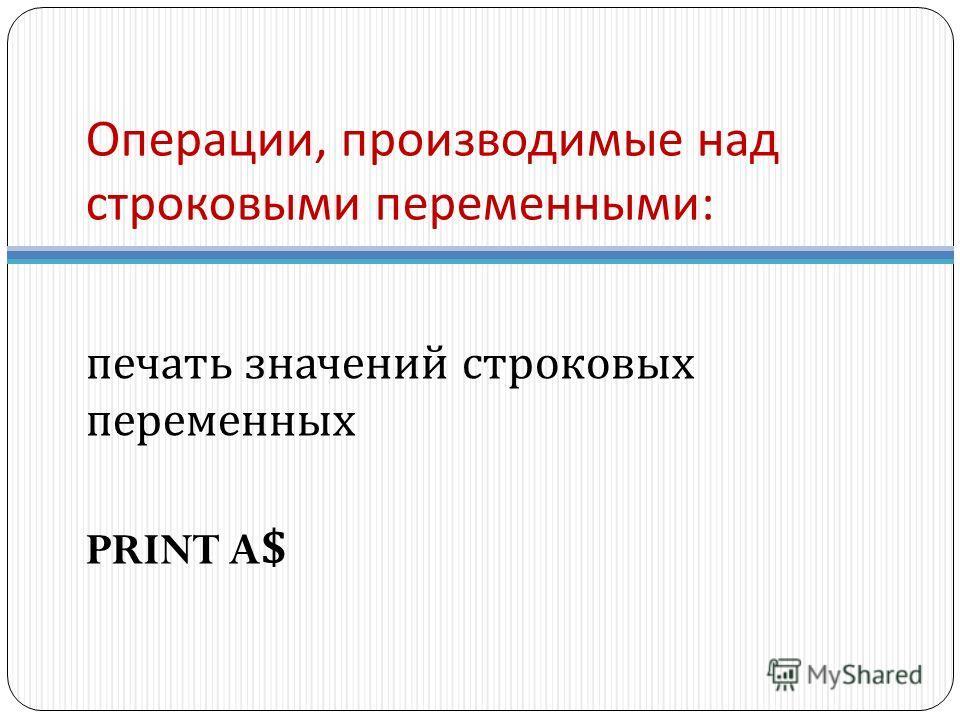Операции, производимые над строковыми переменными : печать значений строковых переменных PRINT A$