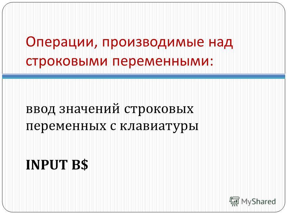 Операции, производимые над строковыми переменными : ввод значений строковых переменных с клавиатуры INPUT B$