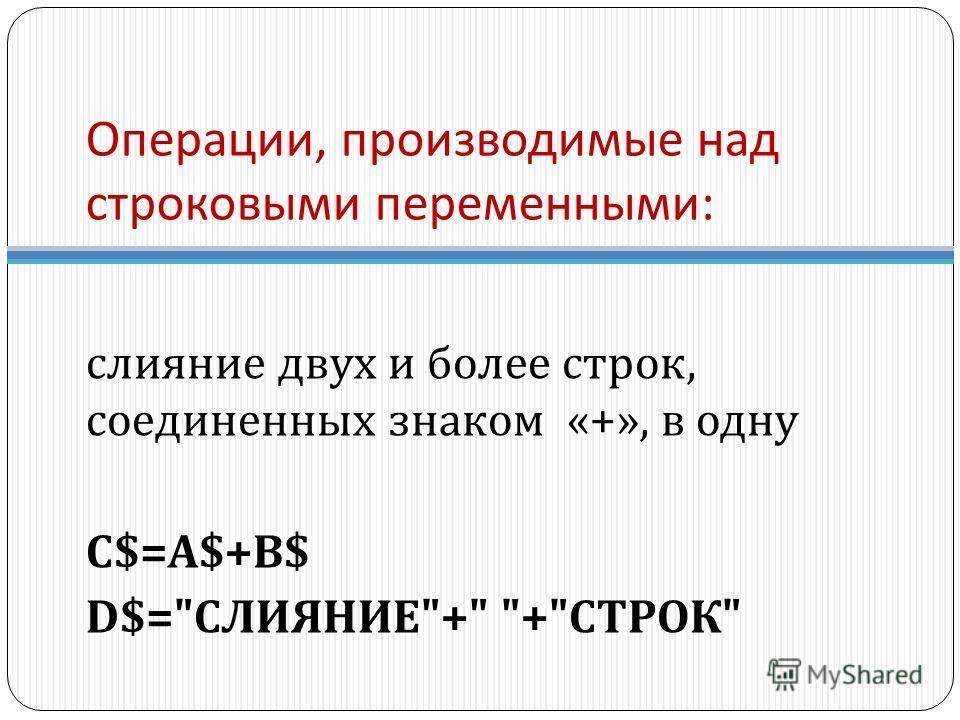 Операции, производимые над строковыми переменными : слияние двух и более строк, соединенных знаком «+», в одну C$=A$+B$ D$= СЛИЯНИЕ + + СТРОК