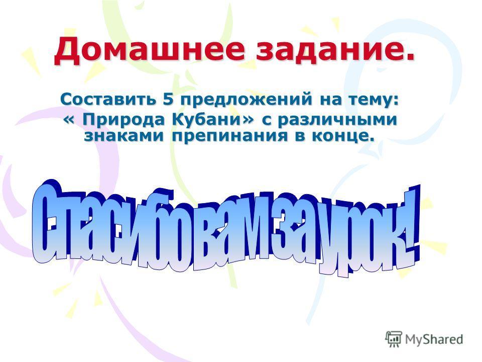 Домашнее задание. Составить 5 предложений на тему: « Природа Кубани» с различными знаками препинания в конце.