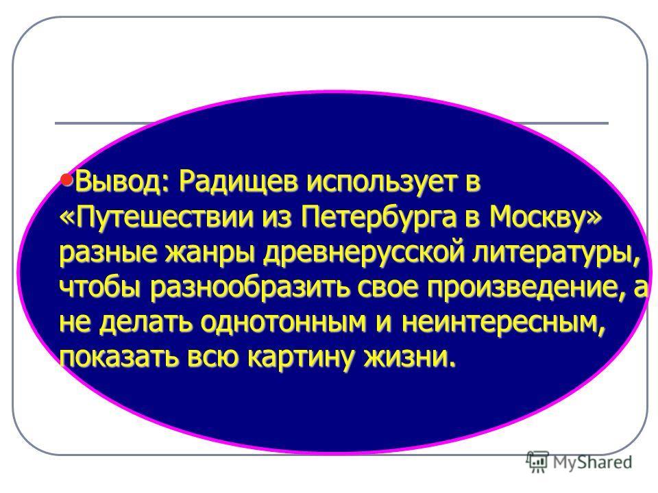 Вывод: Радищев использует в «Путешествии из Петербурга в Москву» разные жанры древнерусской литературы, чтобы разнообразить свое произведение, а не делать однотонным и неинтересным, показать всю картину жизни. Вывод: Радищев использует в «Путешествии