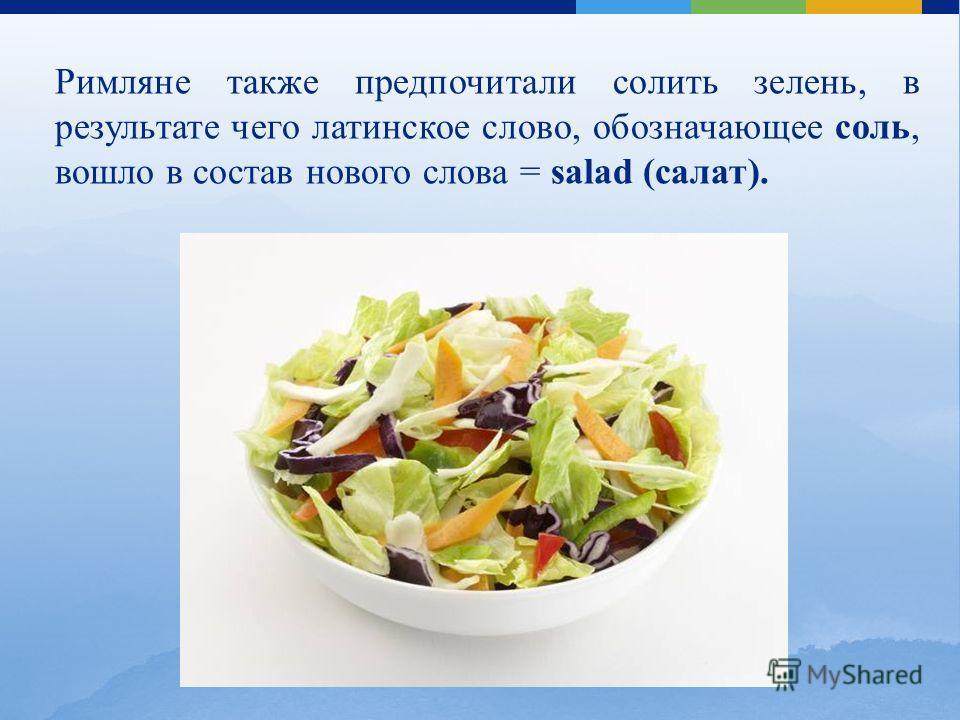 Римляне также предпочитали солить зелень, в результате чего латинское слово, обозначающее соль, вошло в состав нового слова = salad (салат).