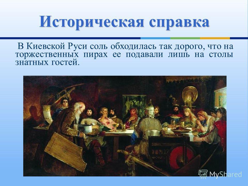 В Киевской Руси соль обходилась так дорого, что на торжественных пирах ее подавали лишь на столы знатных гостей. Историческая справка