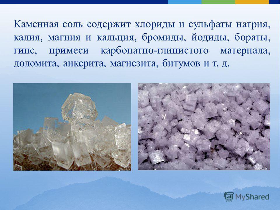 Каменная соль содержит хлориды и сульфаты натрия, калия, магния и кальция, бромиды, йодиды, бораты, гипс, примеси карбонатно-глинистого материала, доломита, анкерита, магнезита, битумов и т. д.