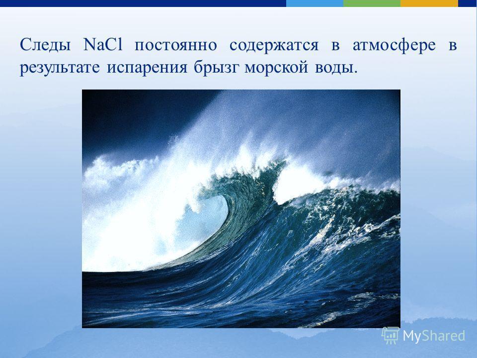 Следы NaCl постоянно содержатся в атмосфере в результате испарения брызг морской воды.