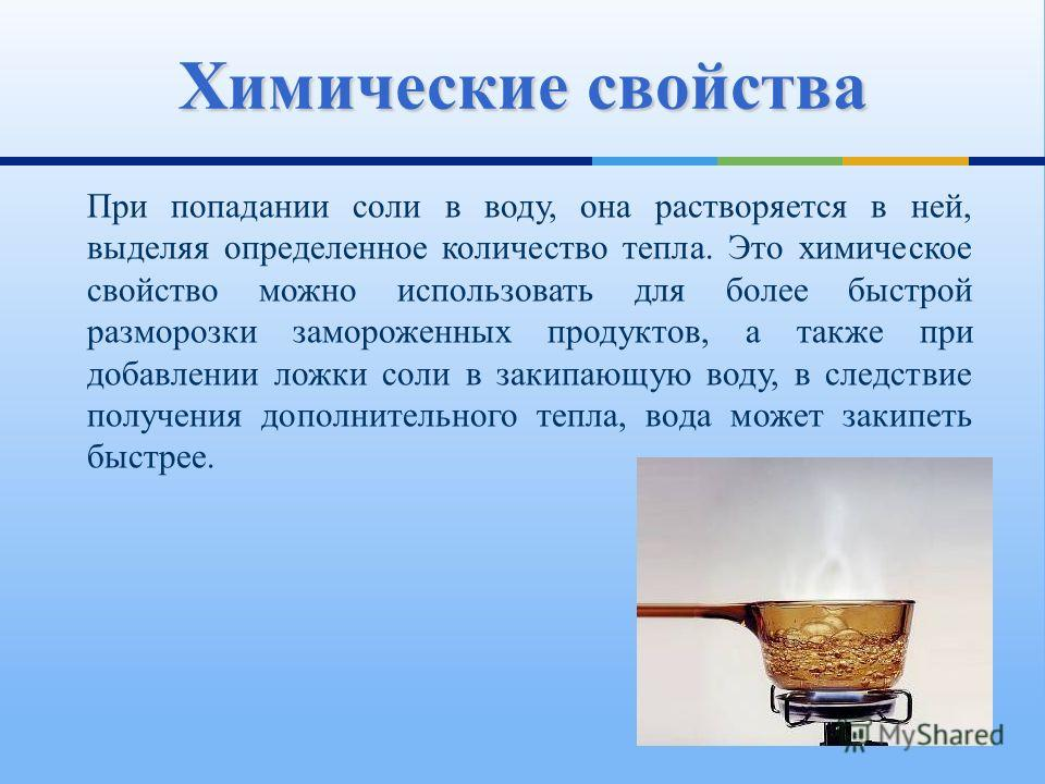 При попадании соли в воду, она растворяется в ней, выделяя определенное количество тепла. Это химическое свойство можно использовать для более быстрой разморозки замороженных продуктов, а также при добавлении ложки соли в закипающую воду, в следствие