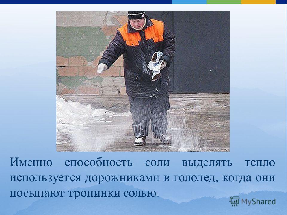 Именно способность соли выделять тепло используется дорожниками в гололед, когда они посыпают тропинки солью.