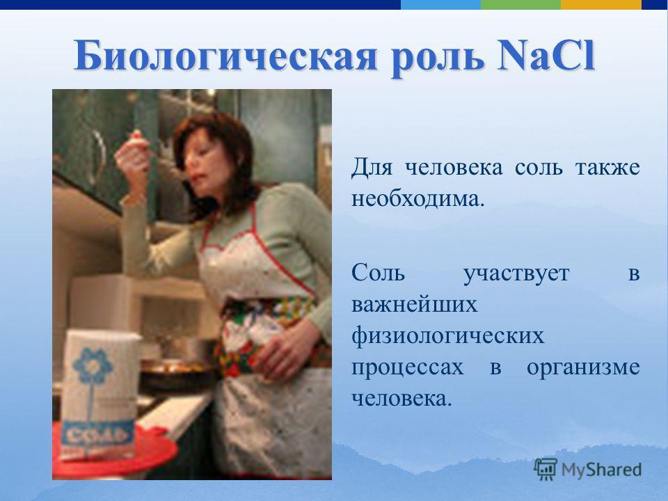 Для человека соль также необходима. Соль участвует в важнейших физиологических процессах в организме человека. Биологическая роль NaCl