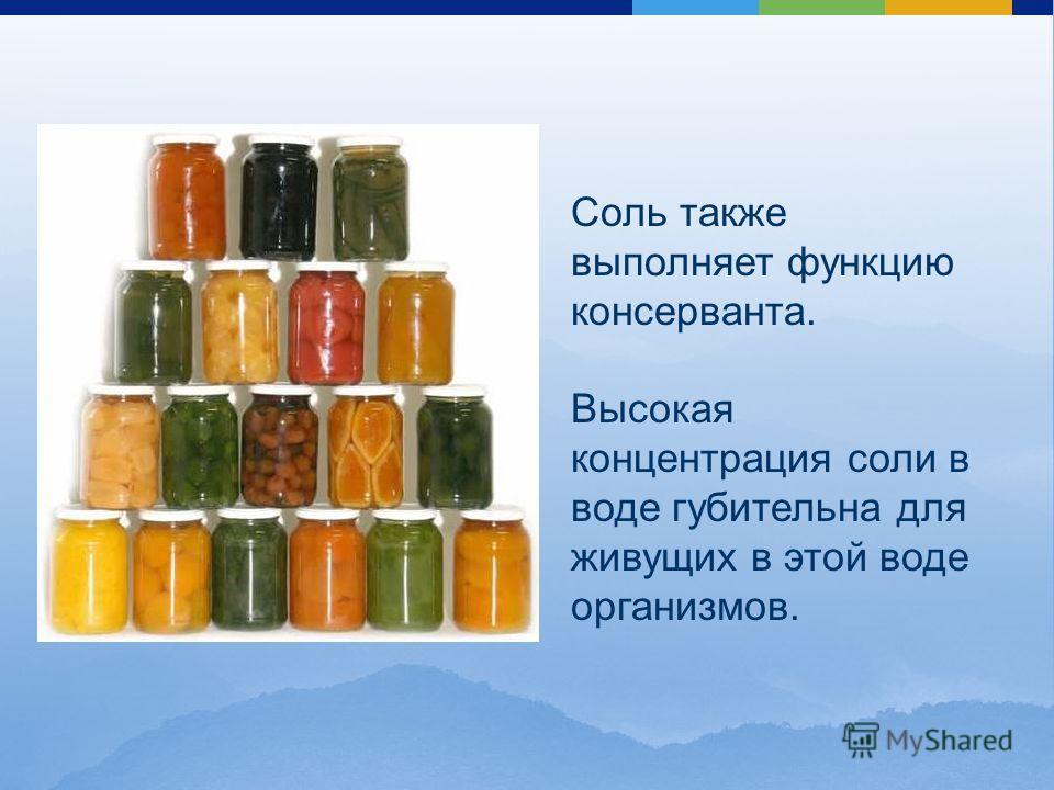 Соль также выполняет функцию консерванта. Высокая концентрация соли в воде губительна для живущих в этой воде организмов.