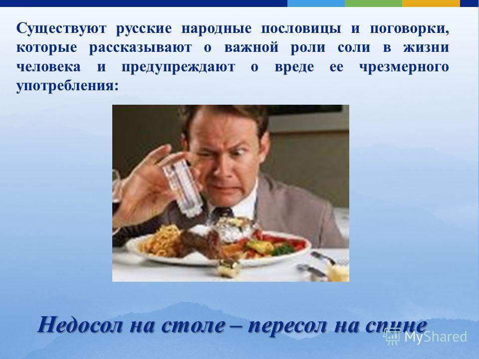 Существуют русские народные пословицы и поговорки, которые рассказывают о важной роли соли в жизни человека и предупреждают о вреде ее чрезмерного употребления: Недосол на столе – пересол на спине