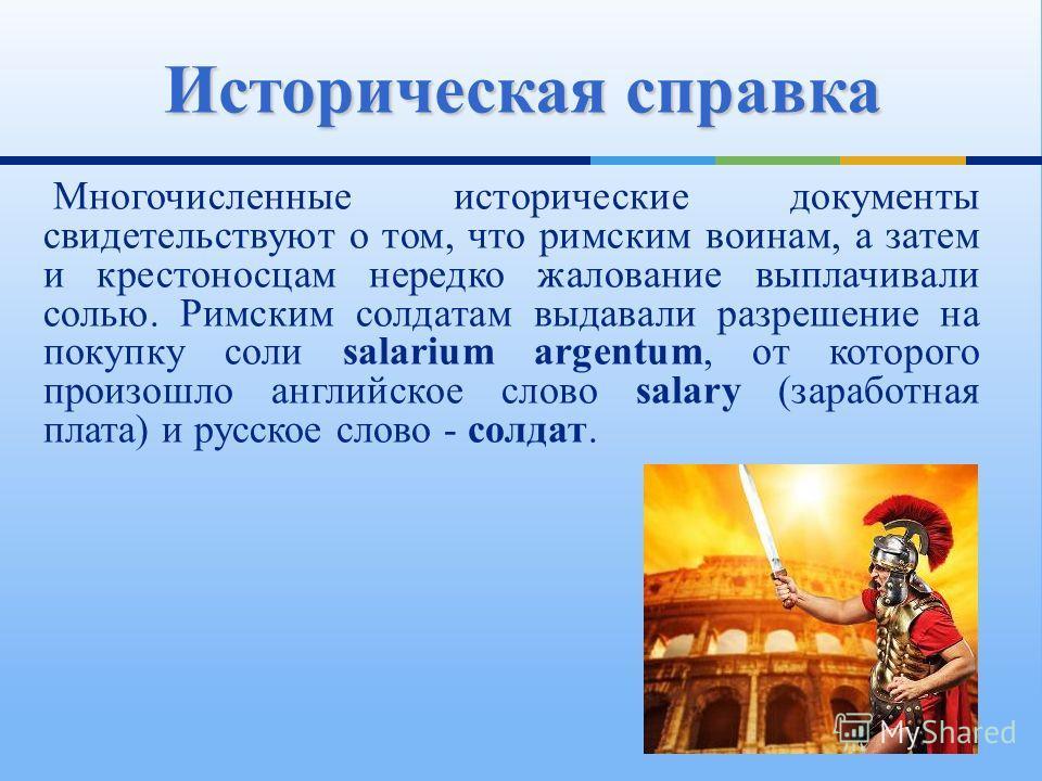 Многочисленные исторические документы свидетельствуют о том, что римским воинам, а затем и крестоносцам нередко жалование выплачивали солью. Римским солдатам выдавали разрешение на покупку соли salarium argentum, от которого произошло английское слов