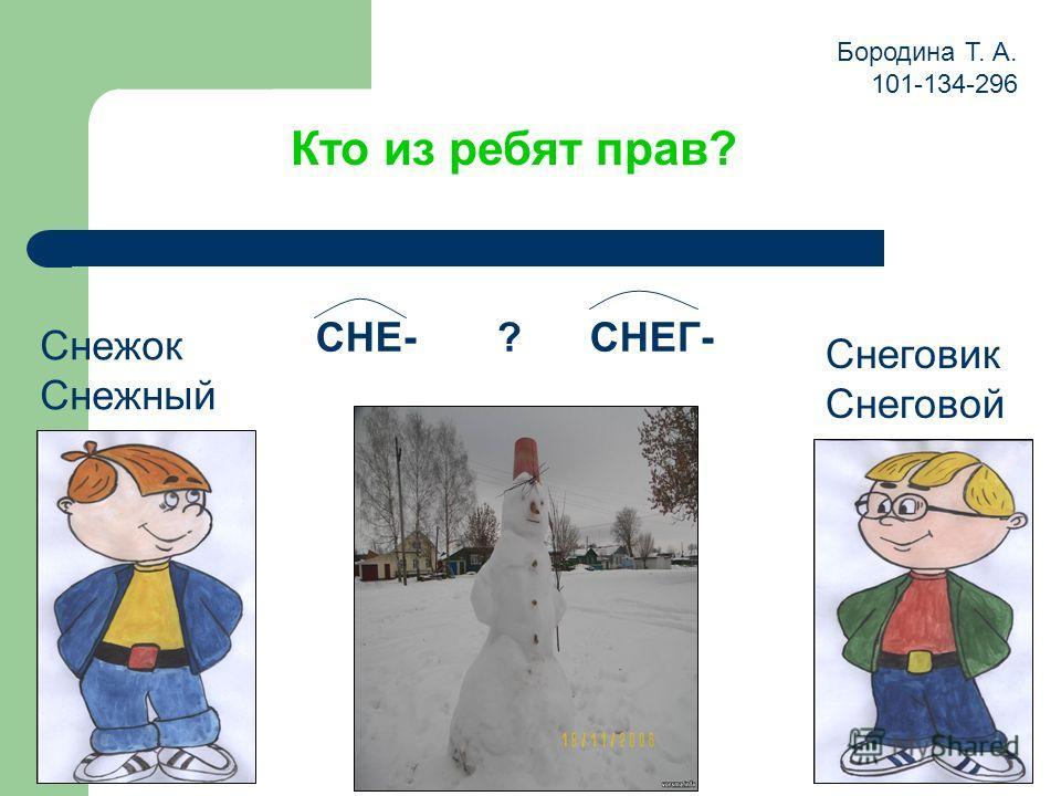 Кто из ребят прав? Снеговик Снеговой Снежок Снежный СНЕ- ? СНЕГ- Бородина Т. А. 101-134-296
