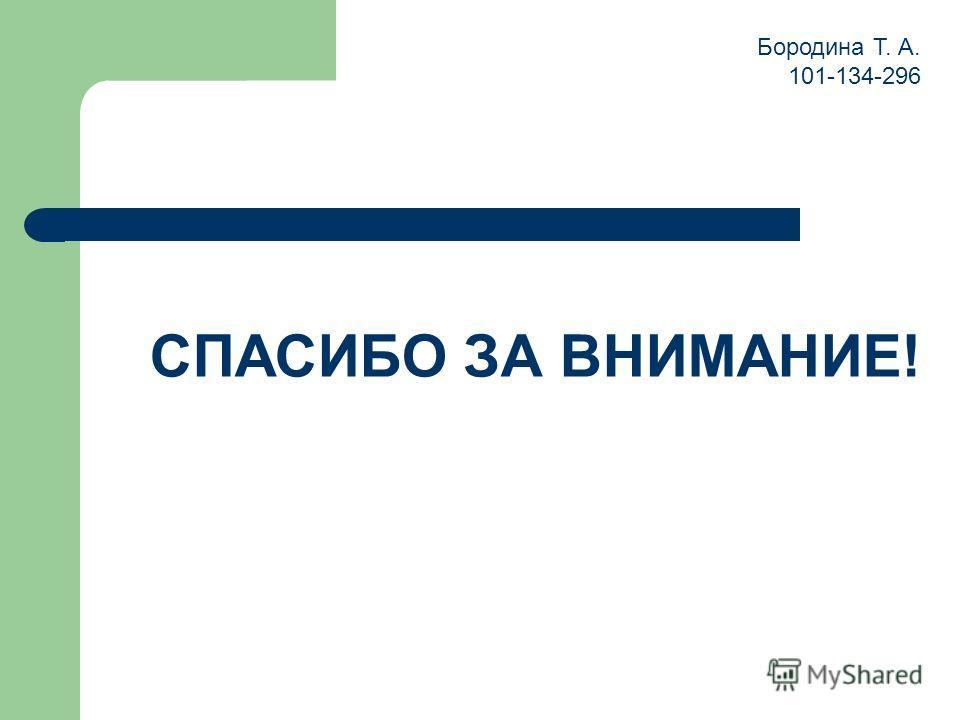 СПАСИБО ЗА ВНИМАНИЕ! Бородина Т. А. 101-134-296
