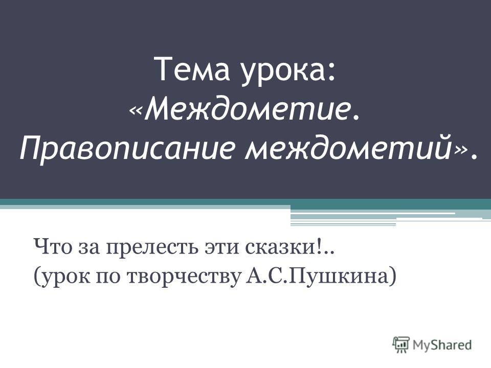 Тема урока: «Междометие. Правописание междометий». Что за прелесть эти сказки!.. (урок по творчеству А.С.Пушкина)