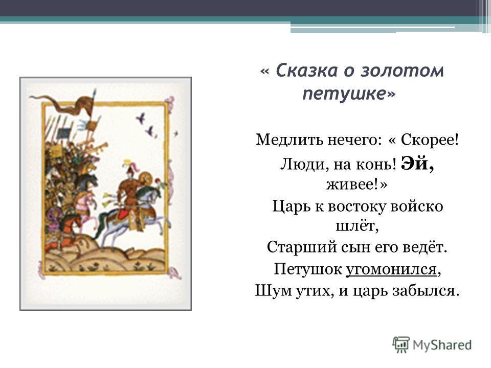 « Сказка о золотом петушке» Медлить нечего: « Скорее! Люди, на конь! Эй, живее!» Царь к востоку войско шлёт, Старший сын его ведёт. Петушок угомонился, Шум утих, и царь забылся.