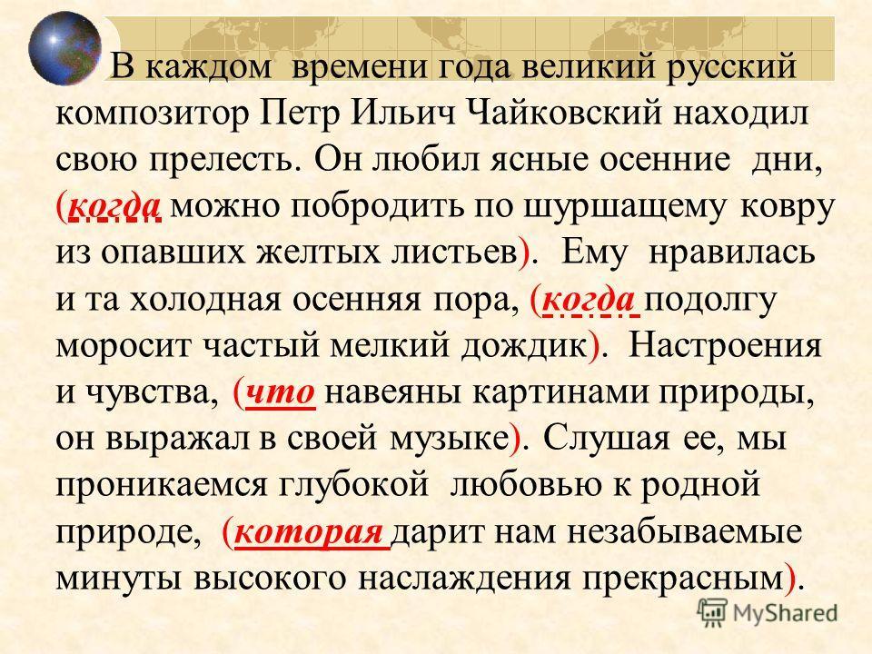 В каждом времени года великий русский композитор Петр Ильич Чайковский находил свою прелесть. Он любил ясные осенние дни, (когда можно побродить по шуршащему ковру из опавших желтых листьев). Ему нравилась и та холодная осенняя пора, (когда подолгу м