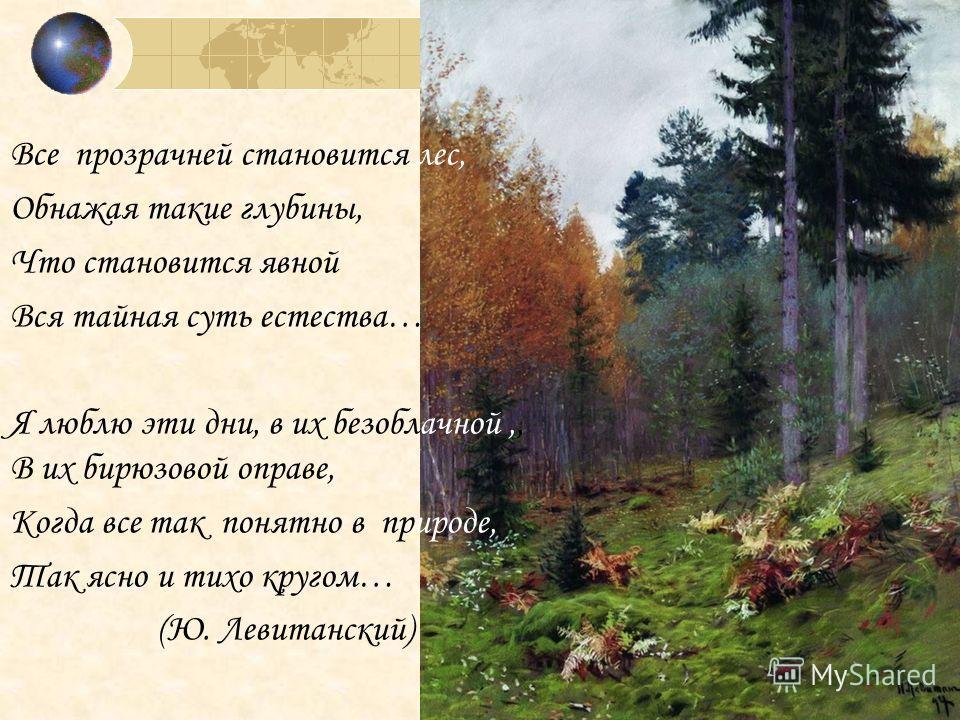 Все прозрачней становится лес, Обнажая такие глубины, Что становится явной Вся тайная суть естества… Я люблю эти дни, в их безоблачной,, В их бирюзовой оправе, Когда все так понятно в природе, Так ясно и тихо кругом… (Ю. Левитанский)