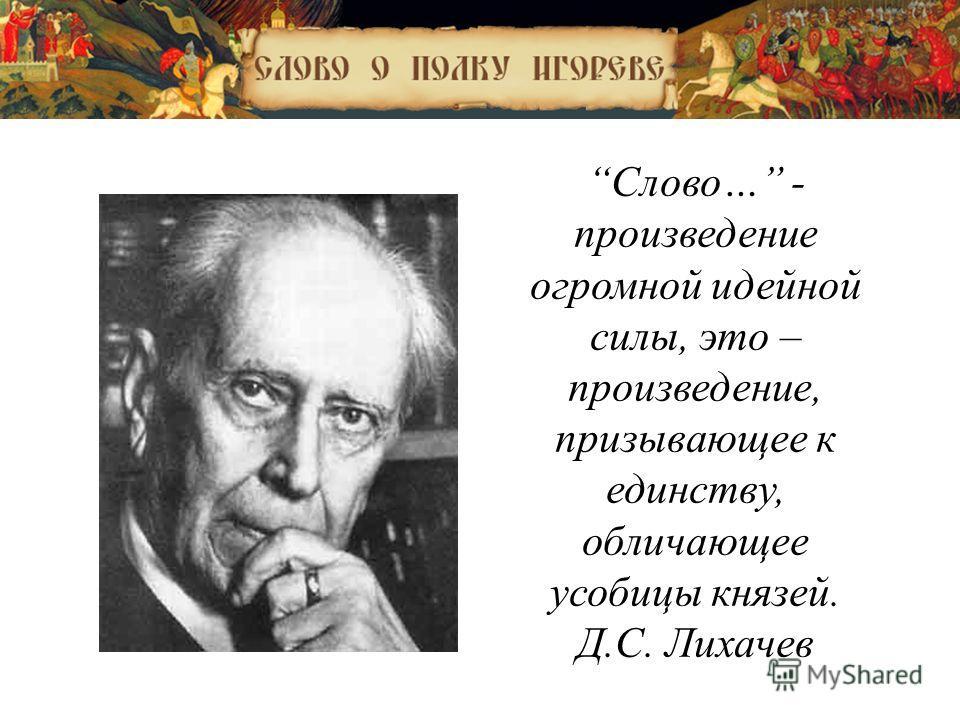 « Слово… - произведение огромной идейной силы, это – произведение, призывающее к единству, обличающее усобицы князей. Д.С. Лихачев