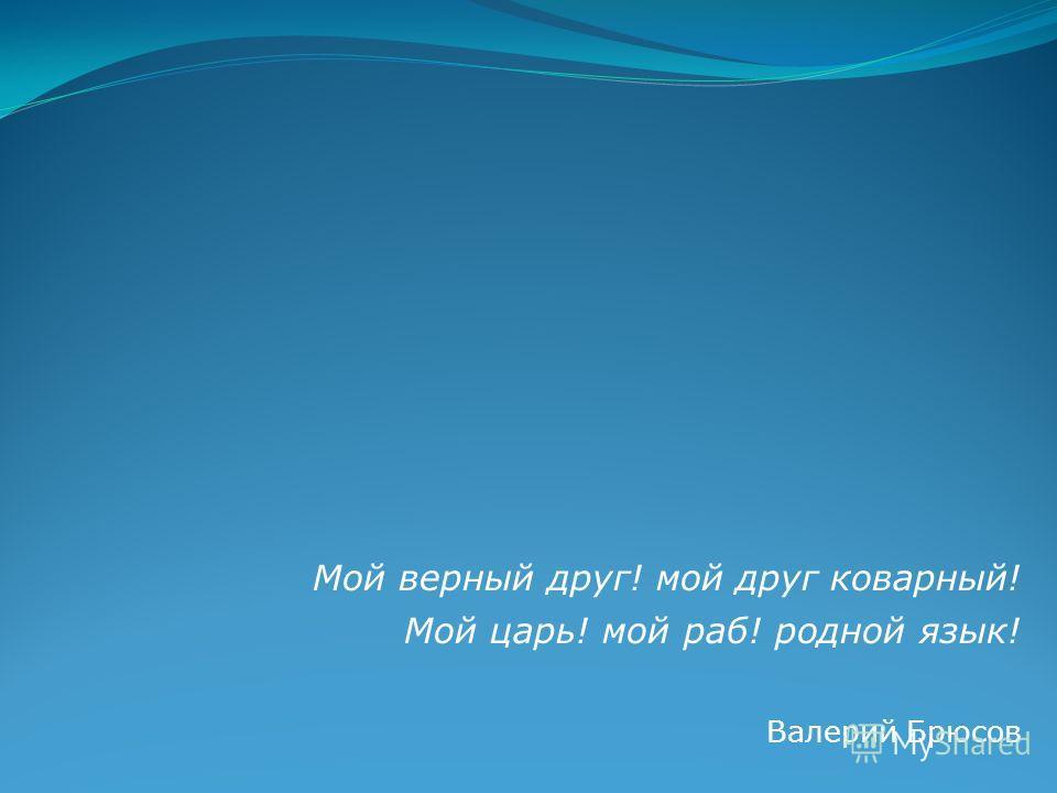 Мой верный друг! мой друг коварный! Мой царь! мой раб! родной язык! Валерий Брюсов