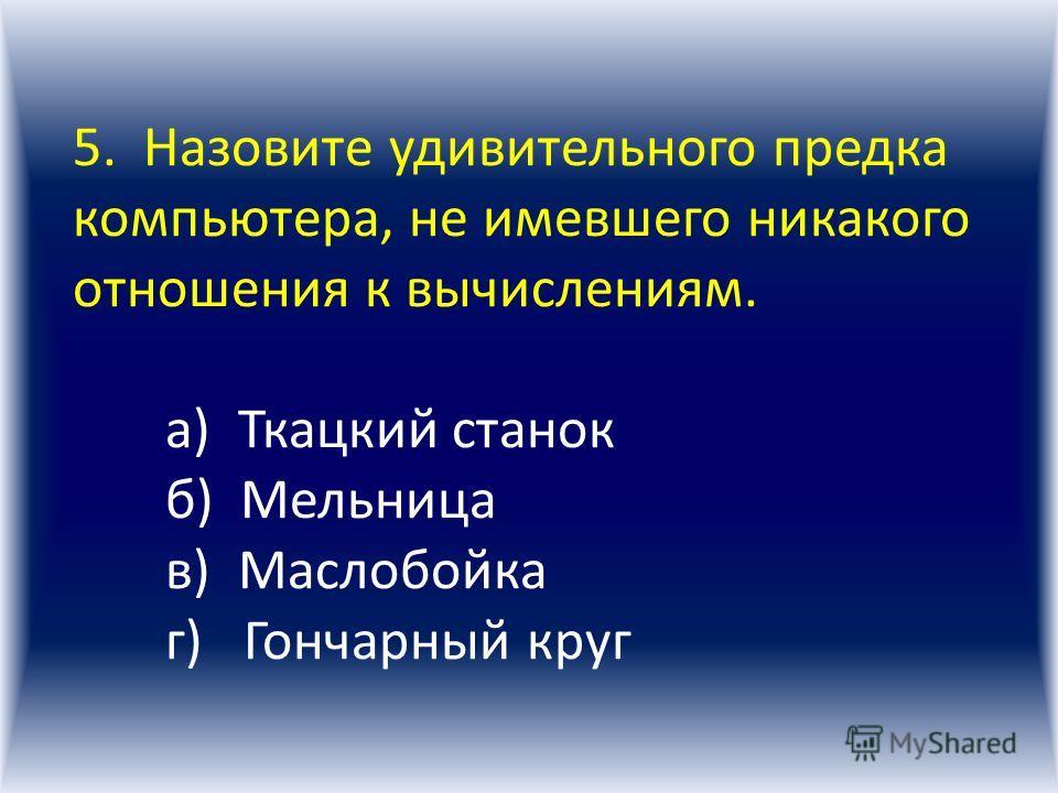 4. Как называются все типы и модели ЭВМ, построенные на одних и тех же научных и технологических принципах? а) Эра б) Поколение в) Цивилизация г) Популяция