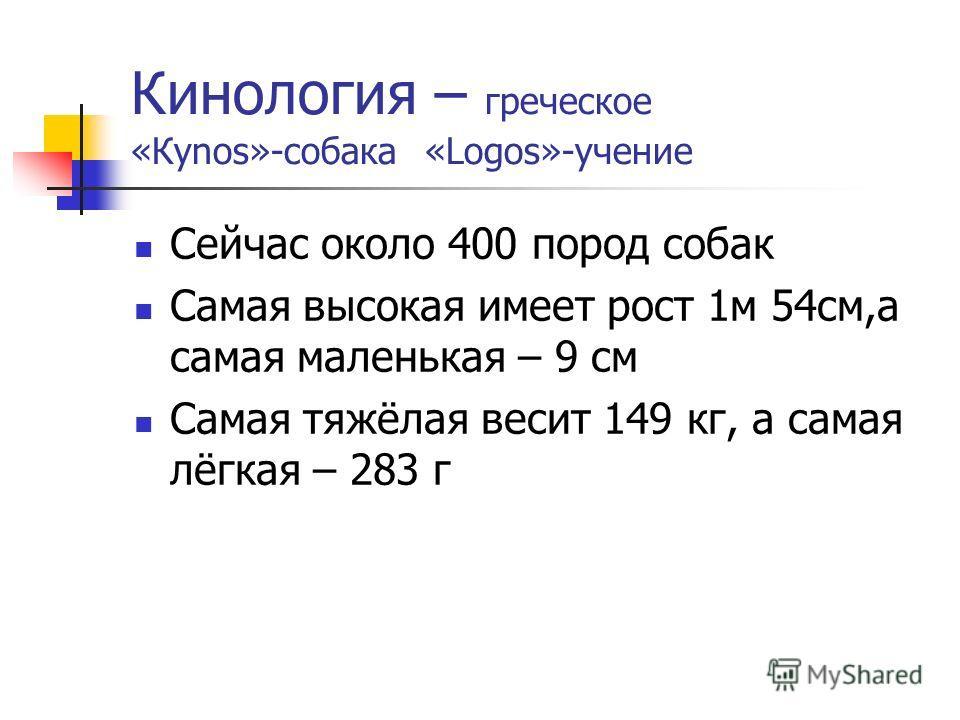 Кинология – греческое «Кynos»-собака «Logos»-учение Сейчас около 400 пород собак Самая высокая имеет рост 1м 54см,а самая маленькая – 9 см Самая тяжёлая весит 149 кг, а самая лёгкая – 283 г