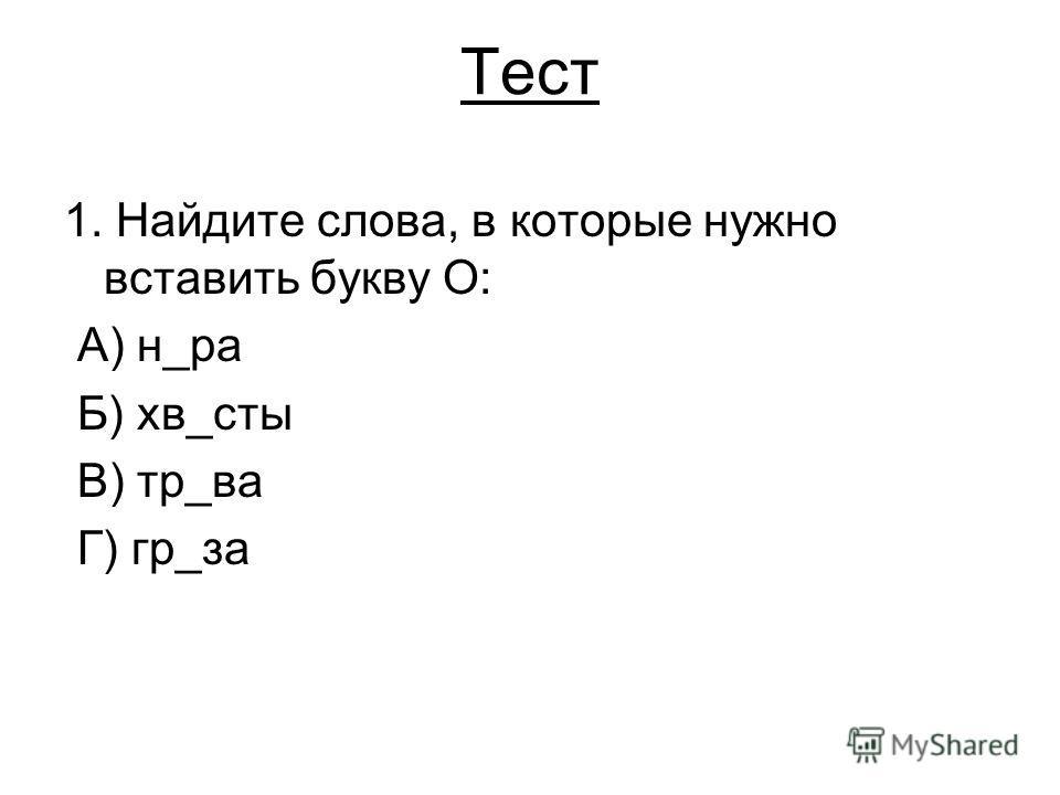 Тест 1. Найдите слова, в которые нужно вставить букву О: А) н_ра Б) хв_сты В) тр_ва Г) гр_за