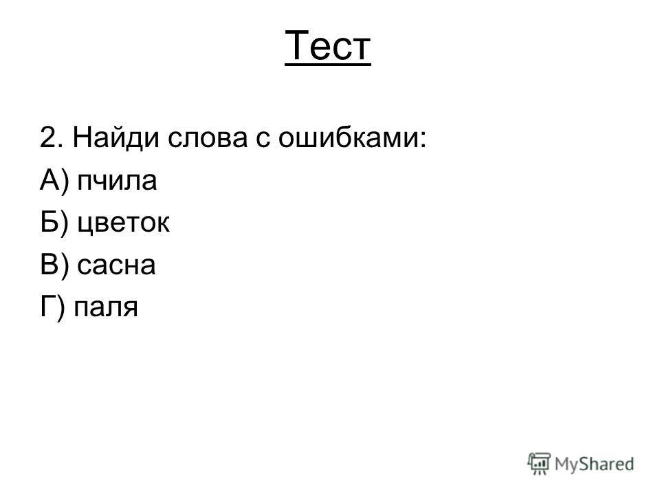 Тест 2. Найди слова с ошибками: А) пчила Б) цветок В) сасна Г) паля