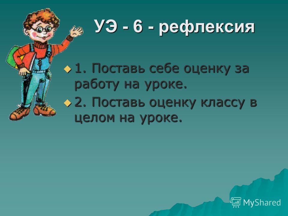УЭ - 5 - резюме УЭ - 5 - резюме 1. Прими участие в работе класса. 1. Прими участие в работе класса. Чему мы учились на уроке? Чему мы учились на уроке? Нужны ли нам эти знания? Нужны ли нам эти знания? Кто испытывал трудности в работе? Кто испытывал