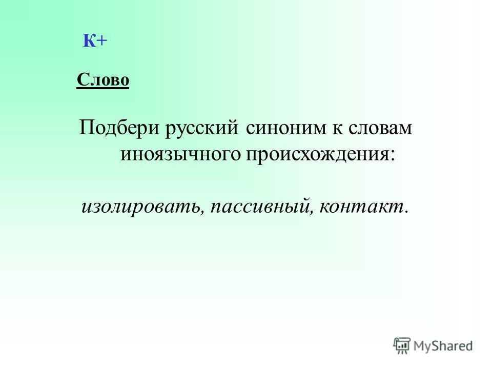 Слово Подбери русский синоним к словам иноязычного происхождения: изолировать, пассивный, контакт. К+