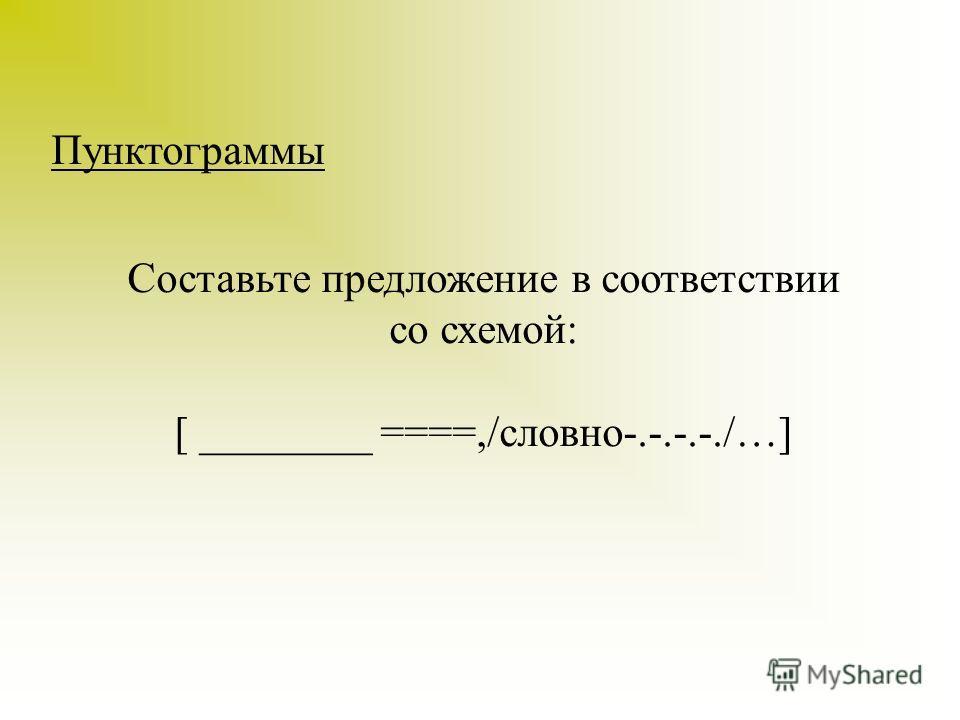 Пунктограммы Составьте предложение в соответствии со схемой: [ ________ ====,/словно-.-.-.-./…]
