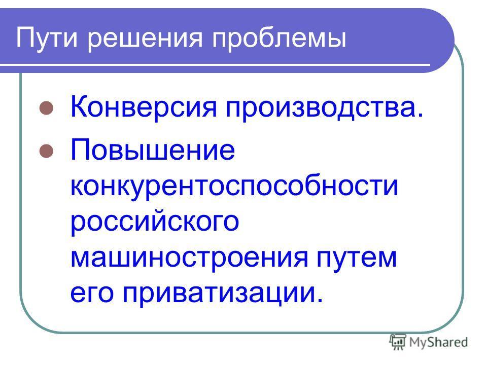 Пути решения проблемы Конверсия производства. Повышение конкурентоспособности российского машиностроения путем его приватизации.