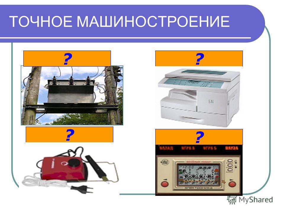 ТОЧНОЕ МАШИНОСТРОЕНИЕ электротехника электроника приборостроение оргтехника ? ? ? ?
