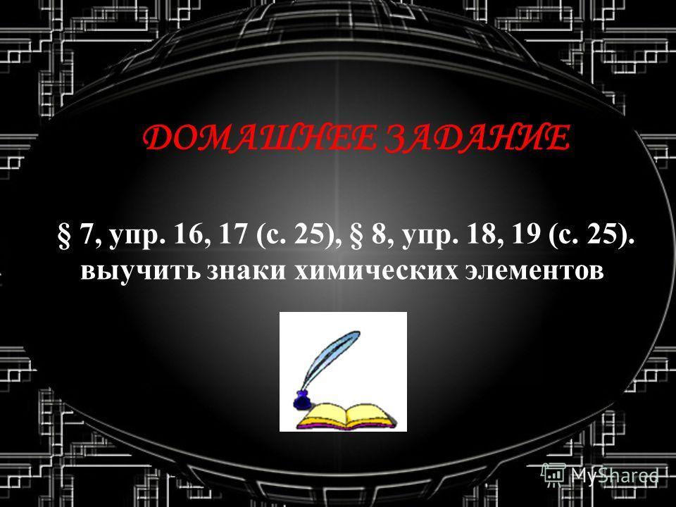 ДОМАШНЕЕ ЗАДАНИЕ § 7, упр. 16, 17 (с. 25), § 8, упр. 18, 19 (с. 25). выучить знаки химических элементов