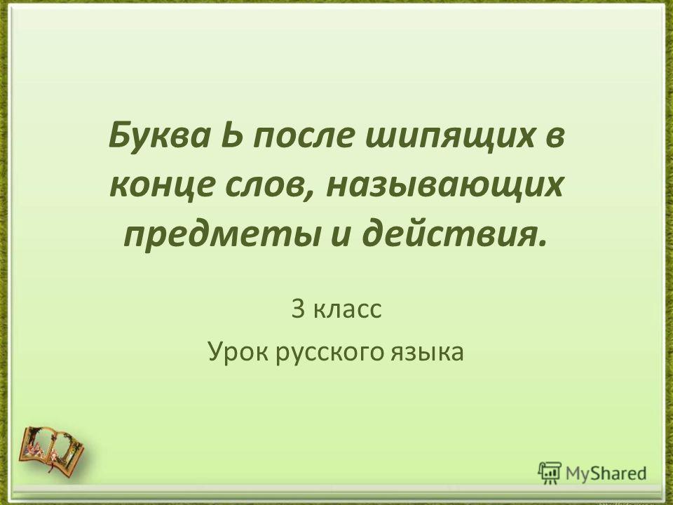 Буква Ь после шипящих в конце слов, называющих предметы и действия. 3 класс Урок русского языка