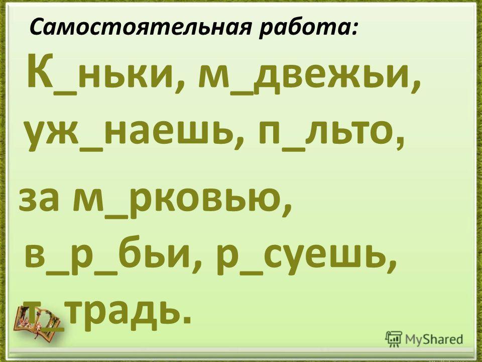 Самостоятельная работа: К _ньки, м_двежьи, уж_наешь, п_льто, за м_рковью, в_р_бьи, р_суешь, т_традь.