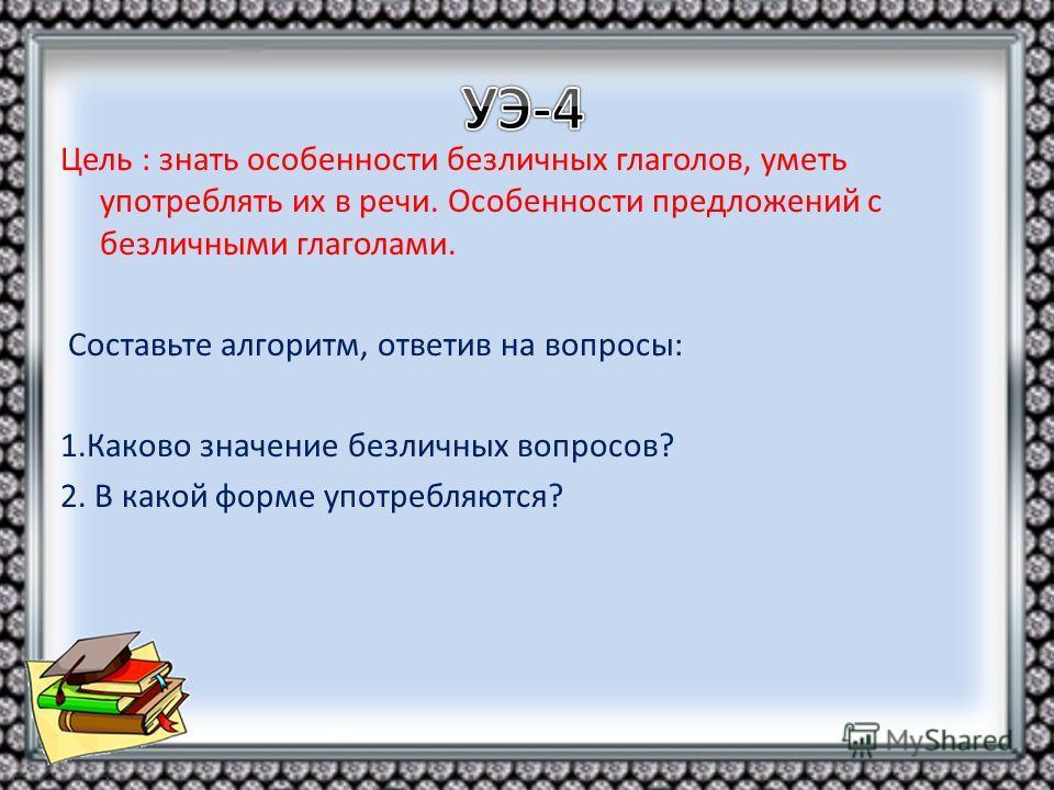Цель : знать особенности безличных глаголов, уметь употреблять их в речи. Особенности предложений с безличными глаголами. Составьте алгоритм, ответив на вопросы: 1.Каково значение безличных вопросов? 2. В какой форме употребляются?