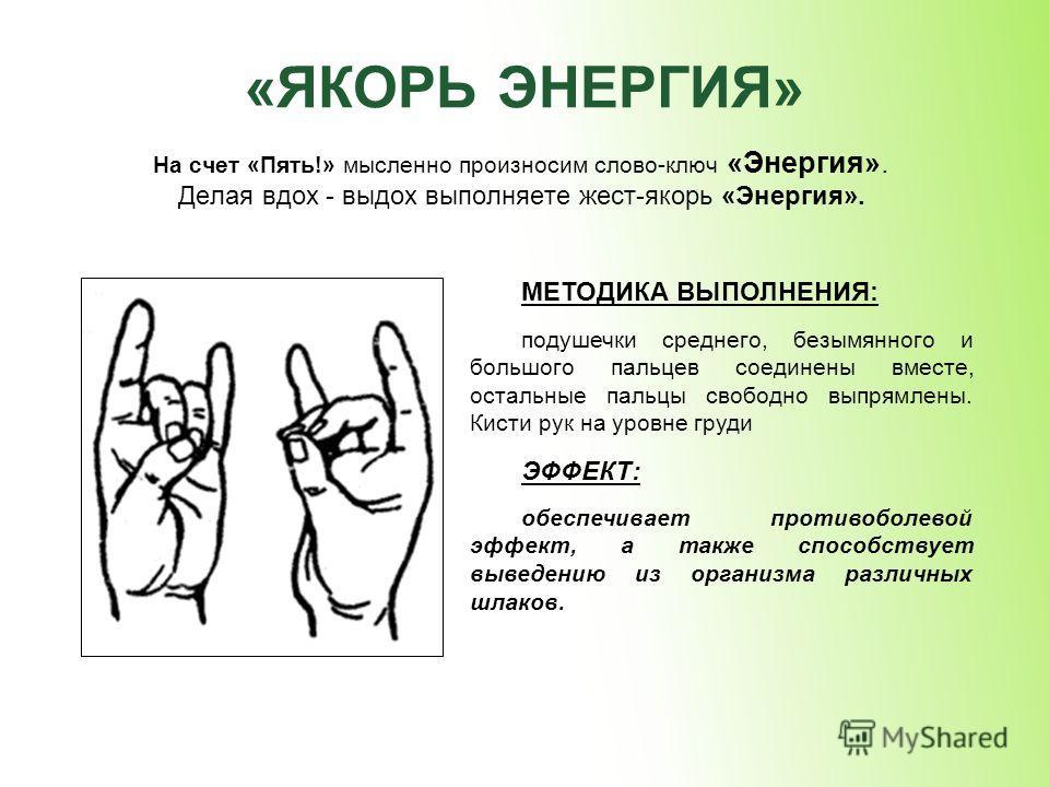 «ЯКОРЬ ЭНЕРГИЯ» На счет «Пять!» мысленно произносим слово-ключ «Энергия». Делая вдох - выдох выполняете жест-якорь «Энергия». МЕТОДИКА ВЫПОЛНЕНИЯ: подушечки среднего, безымянного и большого пальцев соединены вместе, остальные пальцы свободно выпрямле