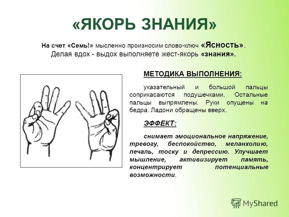 «ЯКОРЬ ЗНАНИЯ» На счет «Семь!» мысленно произносим слово-ключ «Ясность». Делая вдох - выдох выполняете жест-якорь «знания». МЕТОДИКА ВЫПОЛНЕНИЯ: указательный и большой пальцы соприкасаются подушечками. Остальные пальцы выпрямлены. Руки опущены на бед