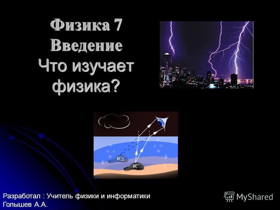 Физика 7 Введение Что изучает физика? Разработал : Учитель физики и информатики Голышев А.А.
