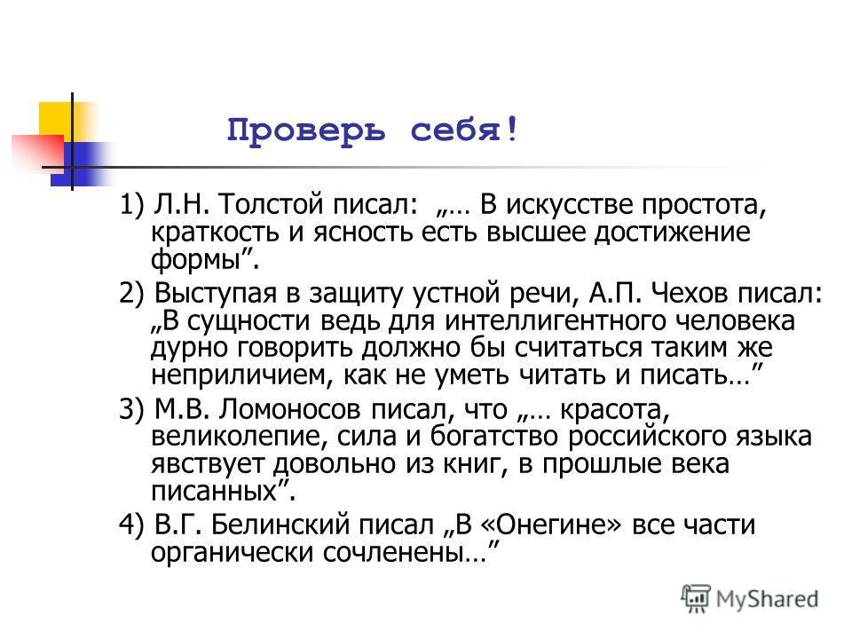 Проверь себя! 1) Л.Н. Толстой писал: … В искусстве простота, краткость и ясность есть высшее достижение формы. 2) Выступая в защиту устной речи, А.П. Чехов писал:В сущности ведь для интеллигентного человека дурно говорить должно бы считаться таким же