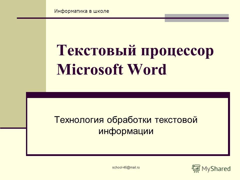 Информатика в школе school-46@mail.ru Текстовый процессор Microsoft Word Технология обработки текстовой информации